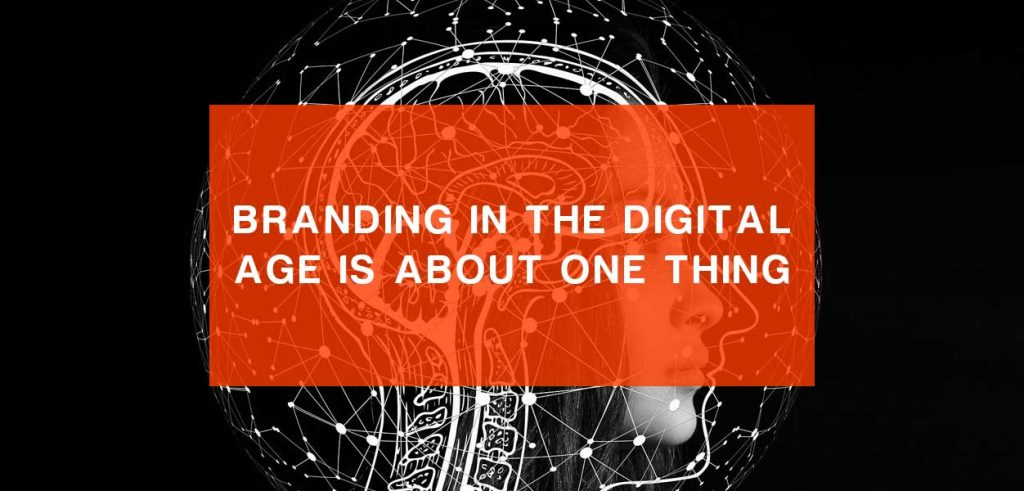 Branding in the Digital Age is About One Thing